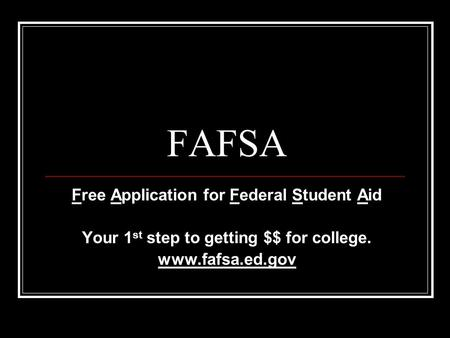 FAFSA Free Application for Federal Student Aid Your 1 st step to getting $$ for college. www.fafsa.ed.gov.