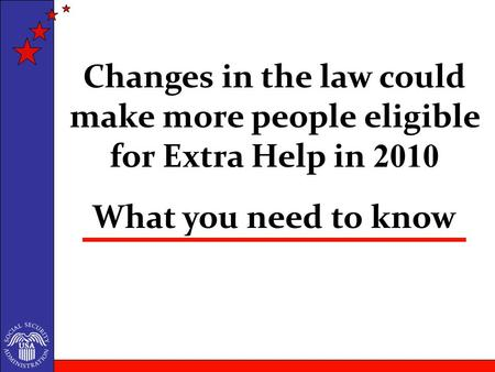 What you need to know Changes in the law could make more people eligible for Extra Help in 2010.