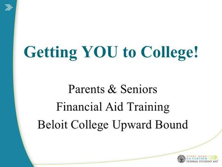 Getting YOU to College! Parents & Seniors Financial Aid Training Beloit College Upward Bound.