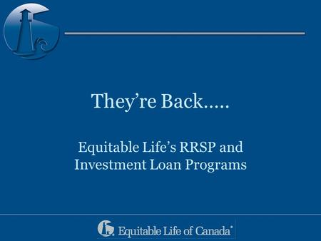 They're Back….. Equitable Life's RRSP and Investment Loan Programs.