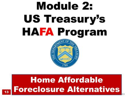 Module 2: US Treasury's HAFA Program Home Affordable Foreclosure Alternatives 13 2-1.