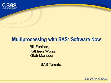 Multiprocessing with SAS ® Software Now Bill Fehlner, Kathleen Wong, Kifah Mansour SAS Toronto.
