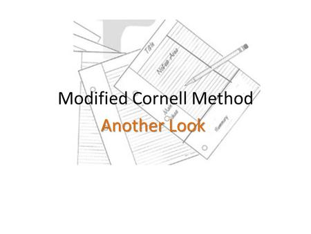 Modified Cornell Method Another Look. Why require students to take notes? To improve critical reading and writing skills To enrich class discussion To.