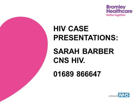 Working with HIV CASE PRESENTATIONS: SARAH BARBER CNS HIV. 01689 866647.