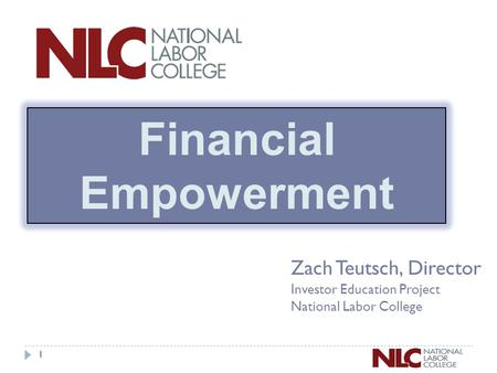 1 Zach Teutsch, Director Investor Education Project National Labor College Financial Empowerment.