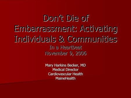 Don't Die of Embarrassment: Activating Individuals & Communities In a Heartbeat November 9, 2006 Mary Harkins Becker, MD Medical Director Cardiovascular.