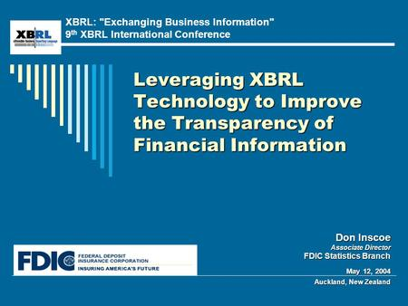 Leveraging XBRL Technology to Improve the Transparency of Financial Information Don Inscoe Associate Director FDIC Statistics Branch May 12, 2004 Auckland,