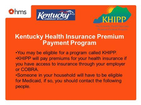 Kentucky Health Insurance Premium Payment Program You may be eligible for a program called KHIPP. KHIPP will pay premiums for your health insurance if.