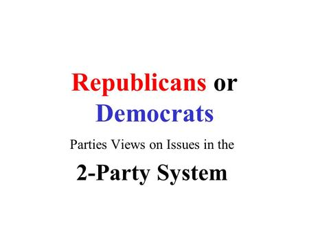 Republicans or Democrats Parties Views on Issues in the 2-Party System.