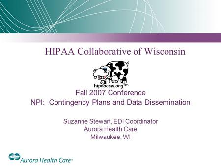HIPAA Collaborative of Wisconsin Fall 2007 Conference NPI: Contingency Plans and Data Dissemination Suzanne Stewart, EDI Coordinator Aurora Health Care.