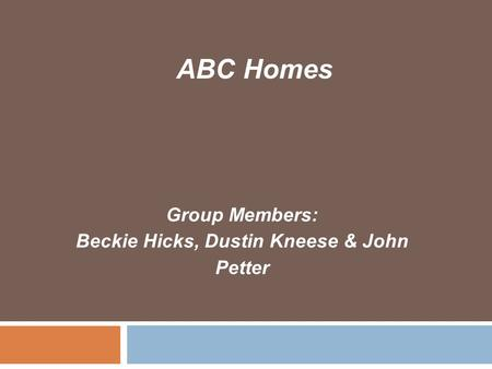 Group Members: Beckie Hicks, Dustin Kneese & John Petter ABC Homes.