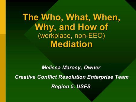 The Who, What, When, Why, and How of (workplace, non-EEO) Mediation Melissa Marosy, Owner Creative Conflict Resolution Enterprise Team Creative Conflict.