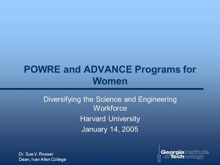 Dr. Sue V. Rosser Dean, Ivan Allen College POWRE and ADVANCE Programs for Women Diversifying the Science and Engineering Workforce Harvard University January.