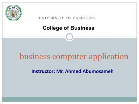 UNIVERSITY OF PALESTINE business computer application College of Business Instructor: Mr. Ahmed Abumosameh.