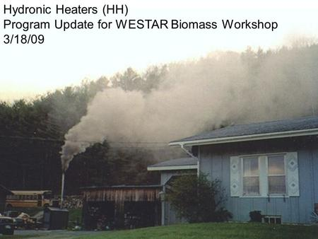 1 Hydronic Heaters (HH) Program Update for WESTAR Biomass Workshop 3/18/09.