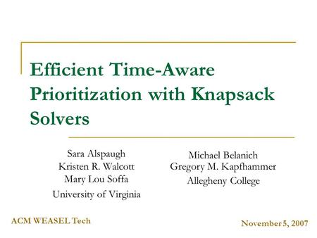 November 5, 2007 ACM WEASEL Tech Efficient Time-Aware Prioritization with Knapsack Solvers Sara Alspaugh Kristen R. Walcott Mary Lou Soffa University of.