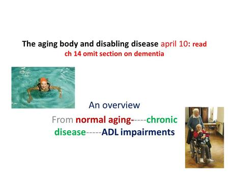 The aging body and disabling disease april 10: read ch 14 omit section on dementia An overview From normal aging-----chronic disease-----ADL impairments.