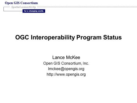 Open GIS Consortium for a changing world. Spatial connectivity OGC Interoperability Program Status Lance McKee Open GIS Consortium, Inc.