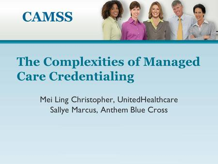 CAMSS The Complexities of Managed Care Credentialing Mei Ling Christopher, UnitedHealthcare Sallye Marcus, Anthem Blue Cross.