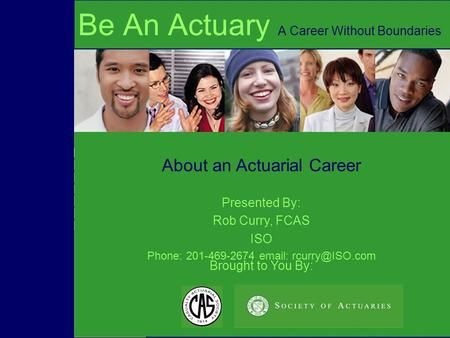 Brought to You By: About an Actuarial Career Be An Actuary A Career Without Boundaries Presented By: Rob Curry, FCAS ISO Phone: 201-469-2674
