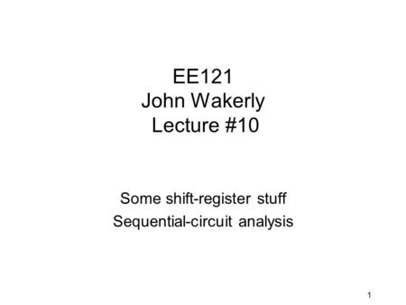 1 EE121 John Wakerly Lecture #10 Some shift-register stuff Sequential-circuit analysis.