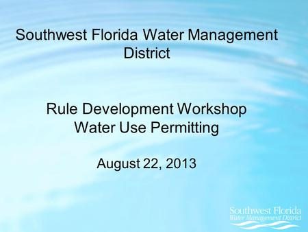 Southwest Florida Water Management District Rule Development Workshop Water Use Permitting August 22, 2013.
