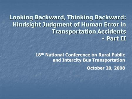 Looking Backward, Thinking Backward: Hindsight Judgment of Human Error in Transportation Accidents - Part II 18 th National Conference on Rural Public.