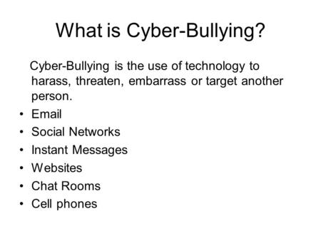What is Cyber-Bullying? Cyber-Bullying is the use of technology to harass, threaten, embarrass or target another person. Email Social Networks Instant.