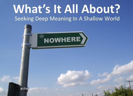 Seeking Deep Meaning In A Shallow World What's It All About?