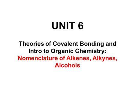 UNIT 6 Theories of Covalent Bonding and Intro to Organic Chemistry: Nomenclature of Alkenes, Alkynes, Alcohols.