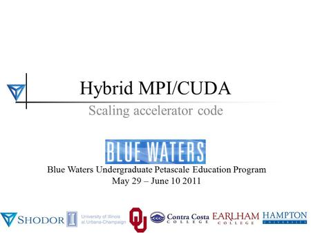 BWUPEP2011, UIUC, May 29 - June 10 2011 1 Blue Waters Undergraduate Petascale Education Program May 29 – June 10 2011 Hybrid MPI/CUDA Scaling accelerator.
