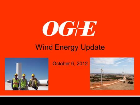 Wind Energy Update October 6, 2012. OG&E's Commitment to Wind Energy (2007) Make Oklahoma a national leader in renewable energy Mission Accomplished!