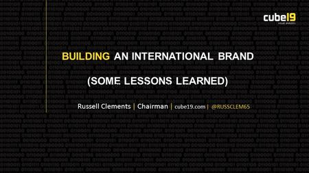 BUILDING AN INTERNATIONAL BRAND (SOME LESSONS LEARNED) Russell Clements | Russell Clements | Chairman | cube19.com