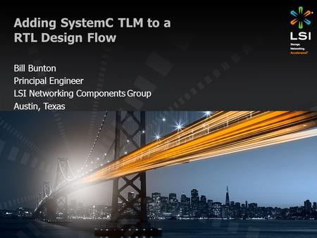 Adding SystemC TLM to a RTL Design Flow Bill Bunton Principal Engineer LSI Networking Components Group Austin, Texas.
