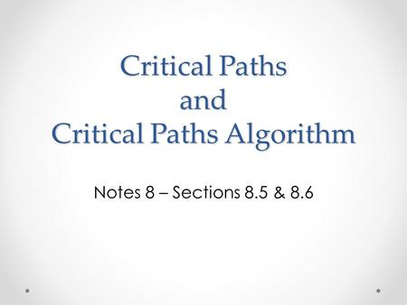 Critical Paths and Critical Paths Algorithm Notes 8 – Sections 8.5 & 8.6.