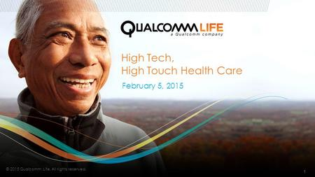 // High Tech, High Touch Health Care February 5, 2015 1 © 2015 Qualcomm Life. All rights reserved.