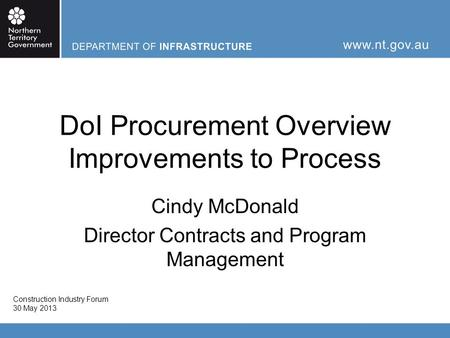 DoI Procurement Overview Improvements to Process Cindy McDonald Director Contracts and Program Management Construction Industry Forum 30 May 2013.