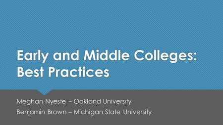 Early and Middle Colleges: Best Practices Meghan Nyeste – Oakland University Benjamin Brown – Michigan State University Meghan Nyeste – Oakland University.