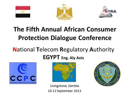 National Telecom Regulatory Authority EGYPT Eng. Aly Anis Livingstone, Zambia 10-12 September 2013 The Fifth Annual African Consumer Protection Dialogue.
