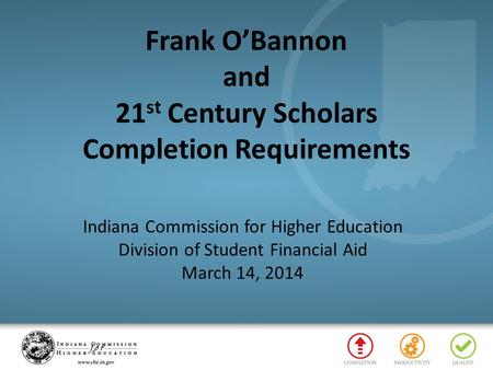 Frank O'Bannon and 21 st Century Scholars Completion Requirements Indiana Commission for Higher Education Division of Student Financial Aid March 14, 2014.