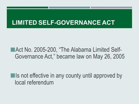 "LIMITED SELF-GOVERNANCE ACT Act No. 2005-200, ""The Alabama Limited Self- Governance Act,"" became law on May 26, 2005 Is not effective in any county until."