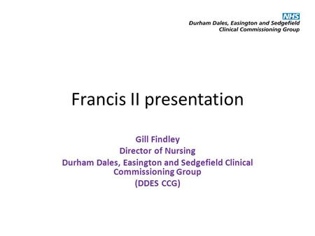 Francis II presentation Gill Findley Director of Nursing Durham Dales, Easington and Sedgefield Clinical Commissioning Group (DDES CCG)