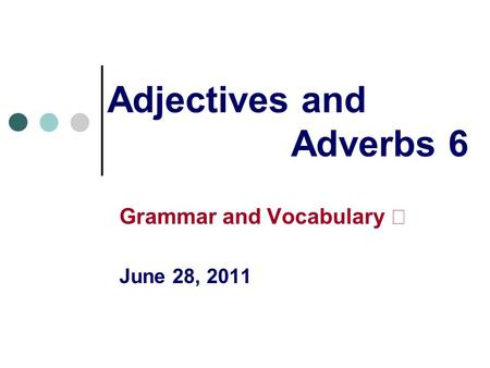 Adjectives and Adverbs 6 Grammar and Vocabulary Ⅰ June 28, 2011.
