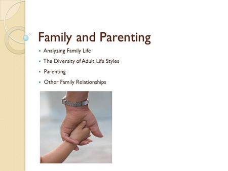 Family and Parenting  Analyzing Family Life  The Diversity of Adult Life Styles  Parenting  Other Family Relationships.