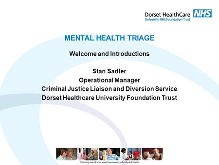 MENTAL HEALTH TRIAGE Welcome and Introductions Stan Sadler Operational Manager Criminal Justice Liaison and Diversion Service Dorset Healthcare University.