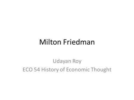 Milton Friedman Udayan Roy ECO 54 History of Economic Thought.