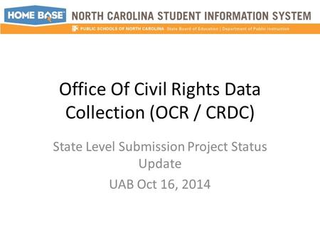 Office Of Civil Rights Data Collection (OCR / CRDC) State Level Submission Project Status Update UAB Oct 16, 2014.