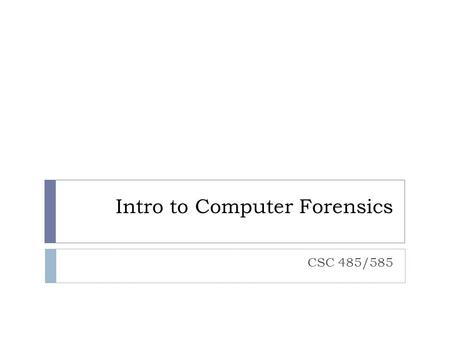 "Intro to Computer Forensics CSC 485/585. Objectives  Understand the roles and responsibilities of a computer forensic examiner.  Understand the ""Safety."
