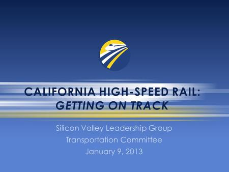 CALIFORNIA HIGH-SPEED RAIL: GETTING ON TRACK Silicon Valley Leadership Group Transportation Committee January 9, 2013.