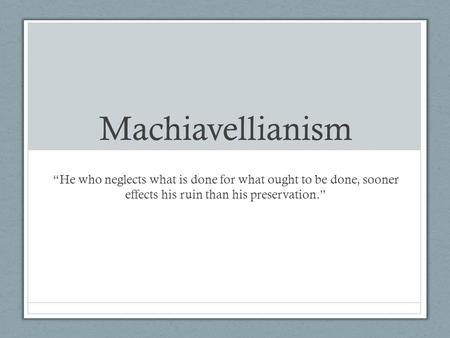 "Machiavellianism ""He who neglects what is done for what ought to be done, sooner effects his ruin than his preservation."""